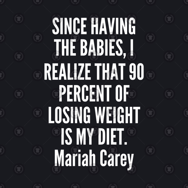 Since having the babies I realize that 90 percent of losing weight is my diet