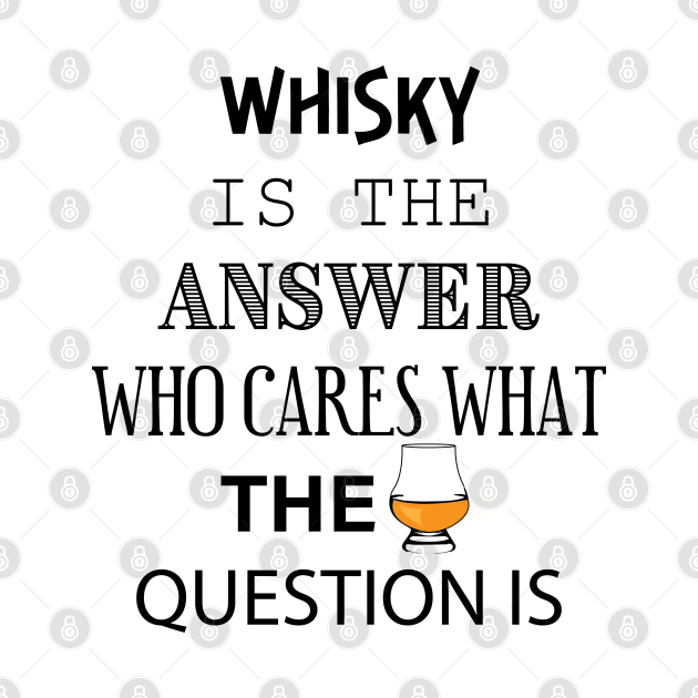 Funny whisky for whisky drinker - whisky is the answer -  men and women scotch