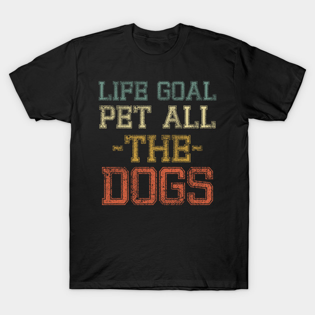 Life Goal Pet All the Dogs Shirt for Dog Lovers Dog Mom Dog Owner Bulldog Puppy I Love Dogs gift idea T-Shirt