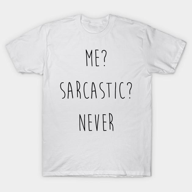 155dddda1 Me? Sarcastic? Never. T-shirt - Me Sarcastic Never Me Sarcastic ...