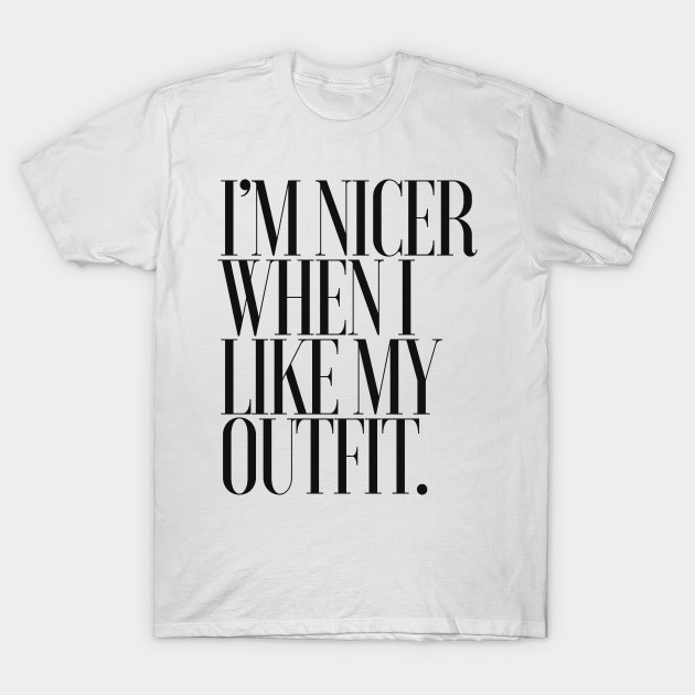 I M Nicer When I Like My Outfit Typography Statement Design Fashion Lover Gift T Shirt Teepublic