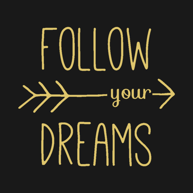 Follow Your Dreams - Follow Your Heart - Dreamer Achiever Quote