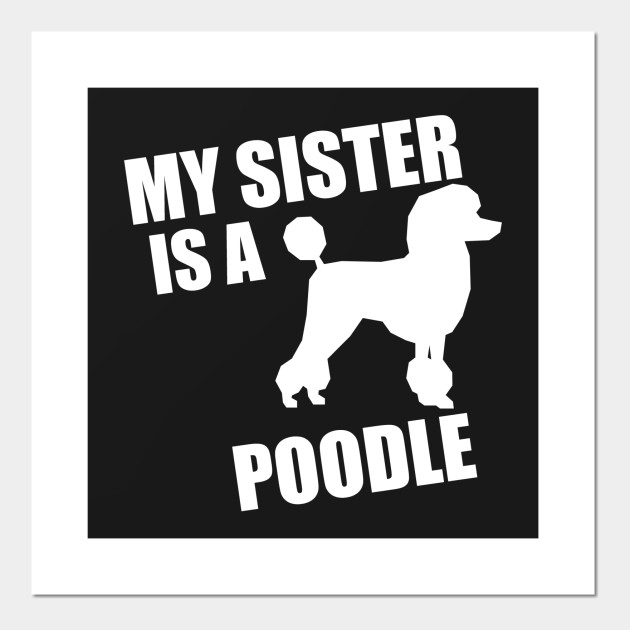 My Sister Is A Poodle - Poodle - Posters and Art Prints   TeePublic UK