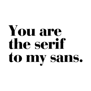 You are the serif to my sans. t-shirts
