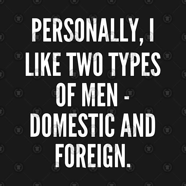 Personally I like two types of men domestic and foreign