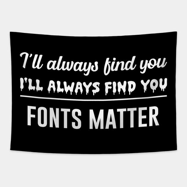 I'll always find you fonts matter