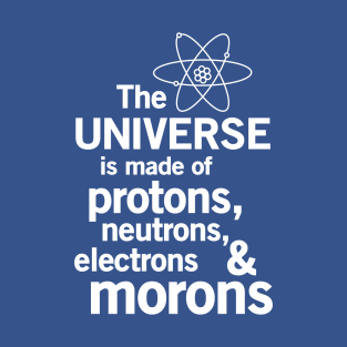 The universe is made of protons neutrons electrons and morons t-shirts