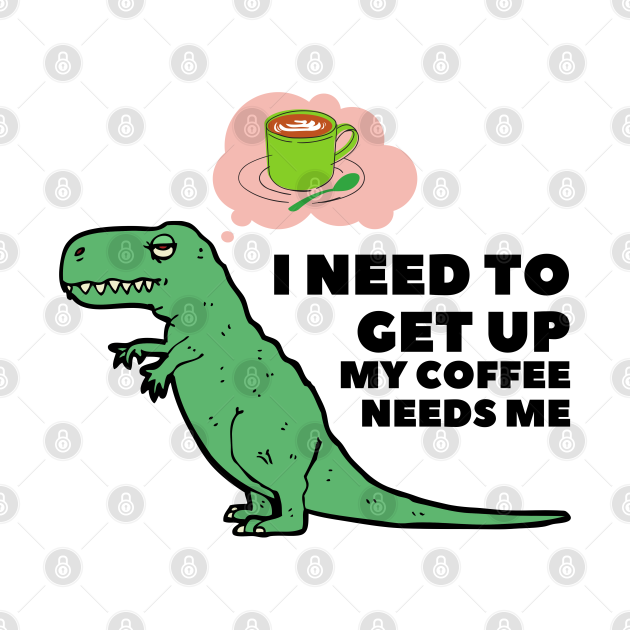 I Need To Get Up My Coffee Needs Me