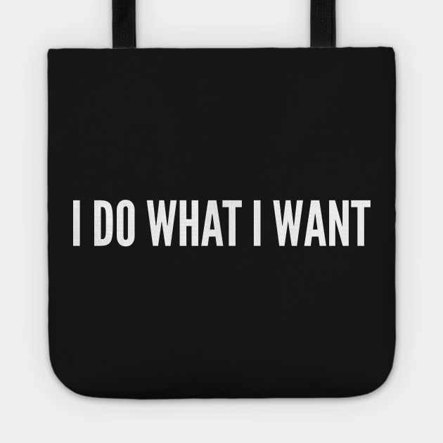 I Do What I Want - Silly Joke Humor Statement