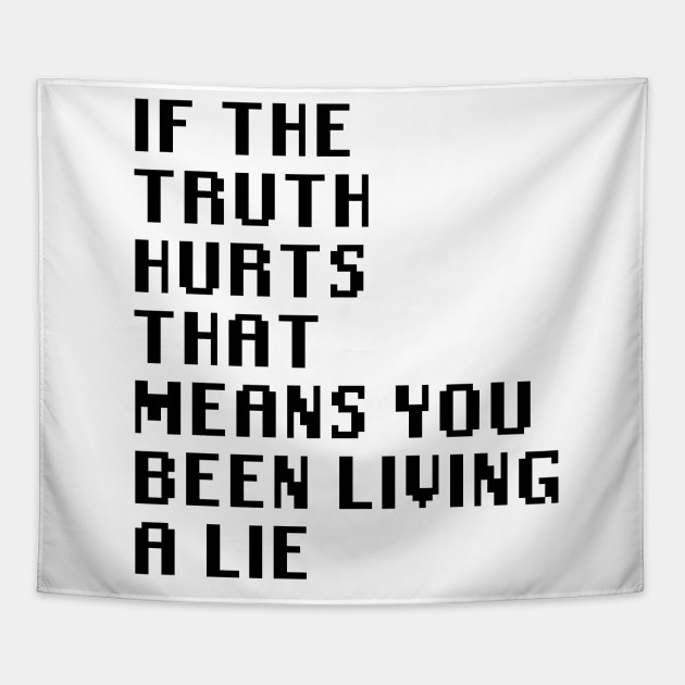 If The Truth Hurts That Means You Been Living A Lie