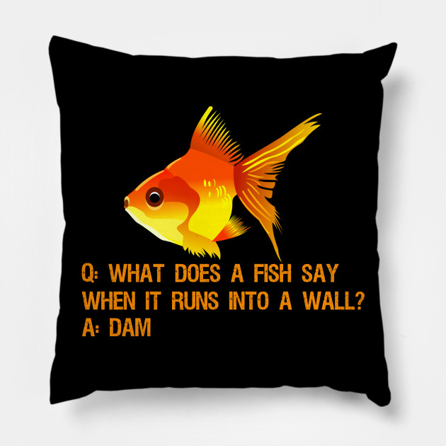 What Does A Fish Say When It Runs Into A Wall Dam Funny Fish Pillow Teepublic
