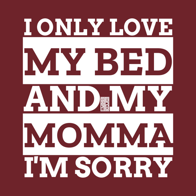 i only love my bed and my mom im sorry