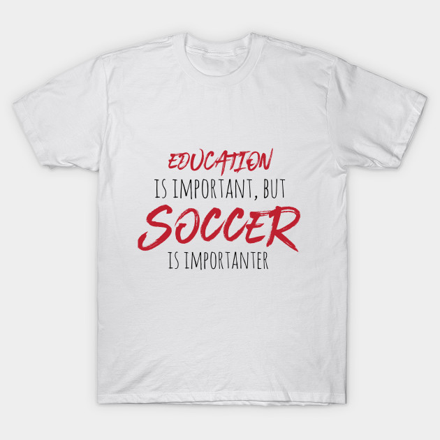 8f3d1e30bbb EDUCATION IS IMPORTANT, BUT SOCCER IS IMPORTANTER - Soccer t-shirt - gift -  T-Shirt