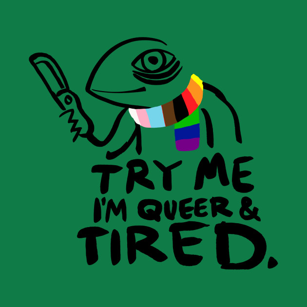 Try Me. I'm Queer and Tired