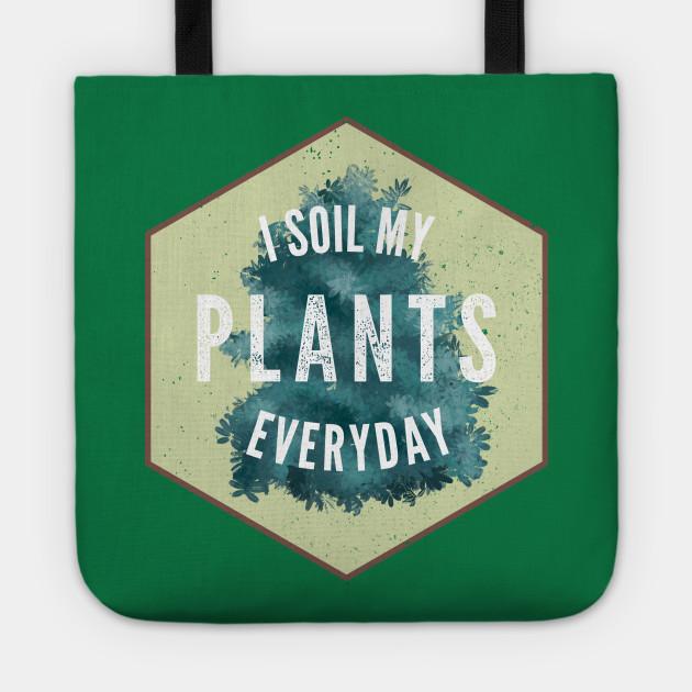 I Soil My Plants Everyday Gardening Landscaper