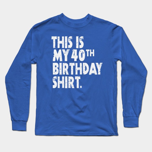 This Is My 40th Birthday Shirt Funny Bright Wishes Gift Tee Long Sleeve T