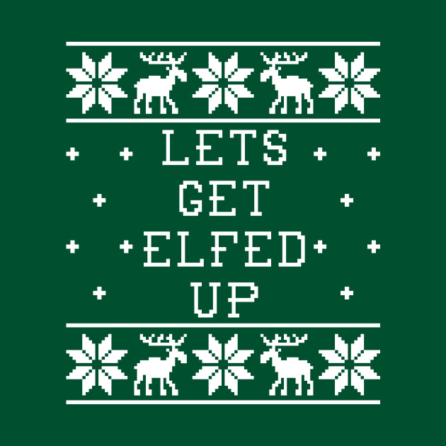 Lets Get Elfed Up Ugly Christmas Sweater Ugly Christmas Sweater