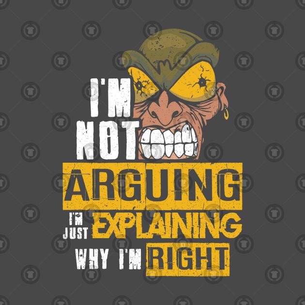 Im not arguing Im explaining why Im right