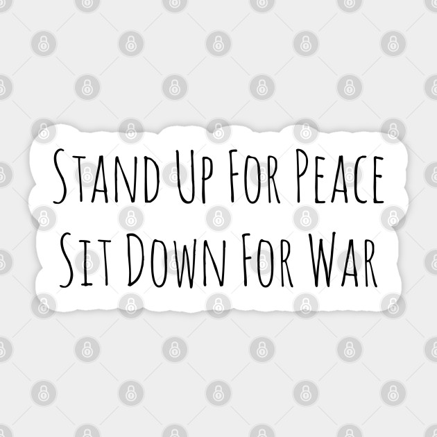Stand Up For Peace, Sit Down For War