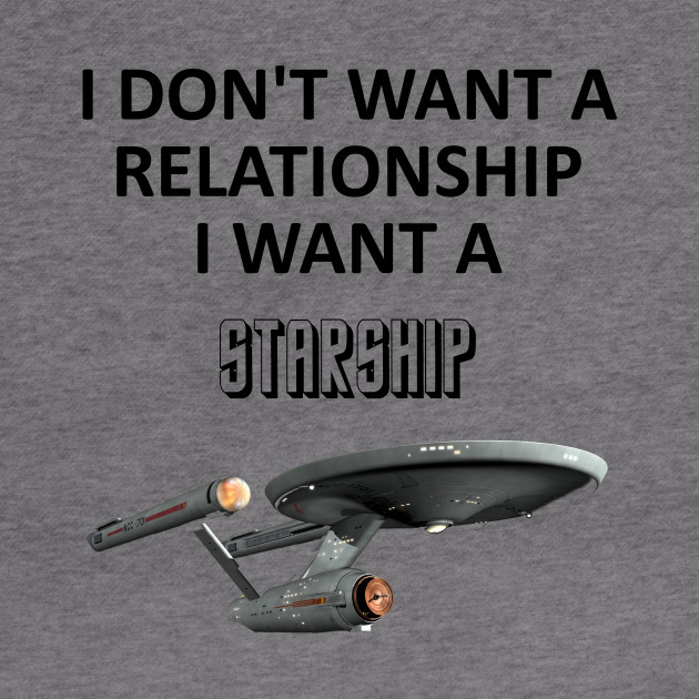 I dont want a relationship I want a Starship - Star Trek