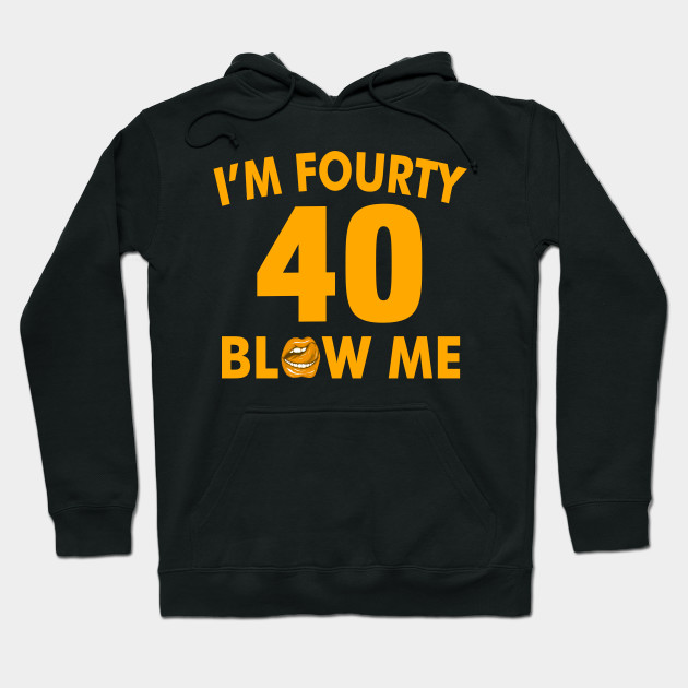 Im 40 Fourty Blow Me Birthday Funny Hoodie