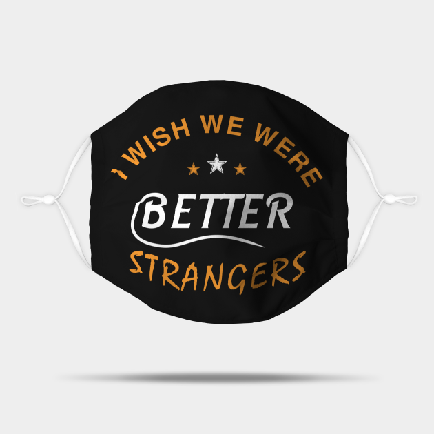 I WISH WE WERE BETTER STRANGERS