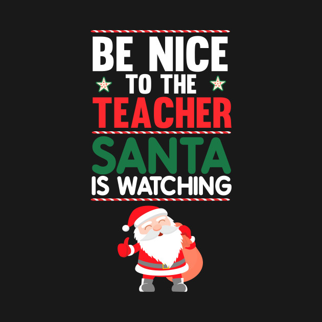 Be Nice to the Teacher Santa is Watching Funny T-shirt