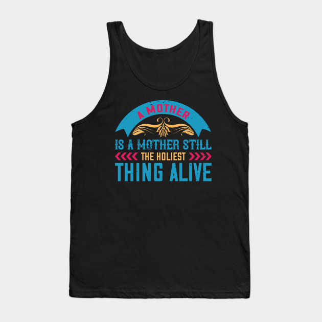 A Mother Is A Mother Still, The Holiest Thing Alive Tank Top