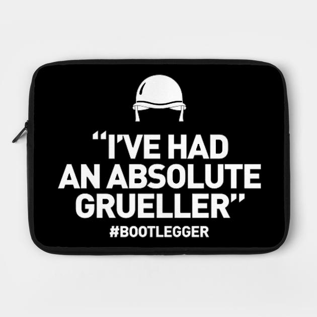 Bootlegger - I've had an absolute grueller