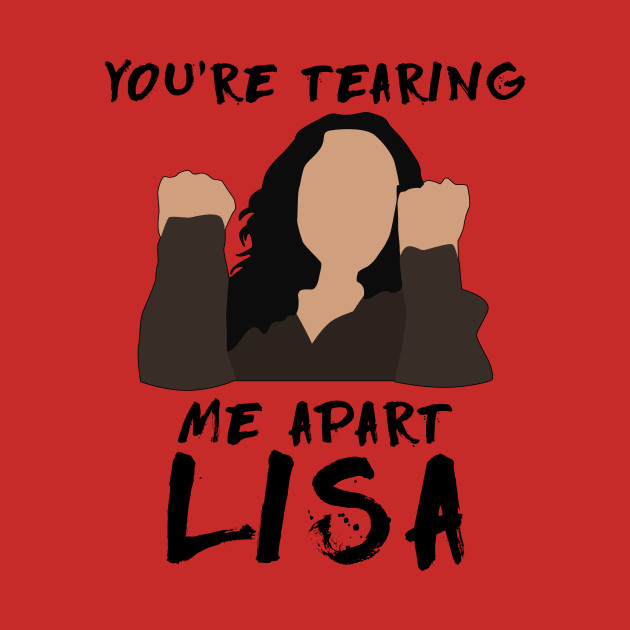 You're tearing me apart lisa