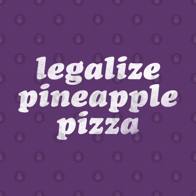 Legalize Pineapple Pizza