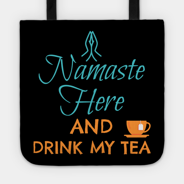 NAMASTE HERE AND DRINK MY TEA