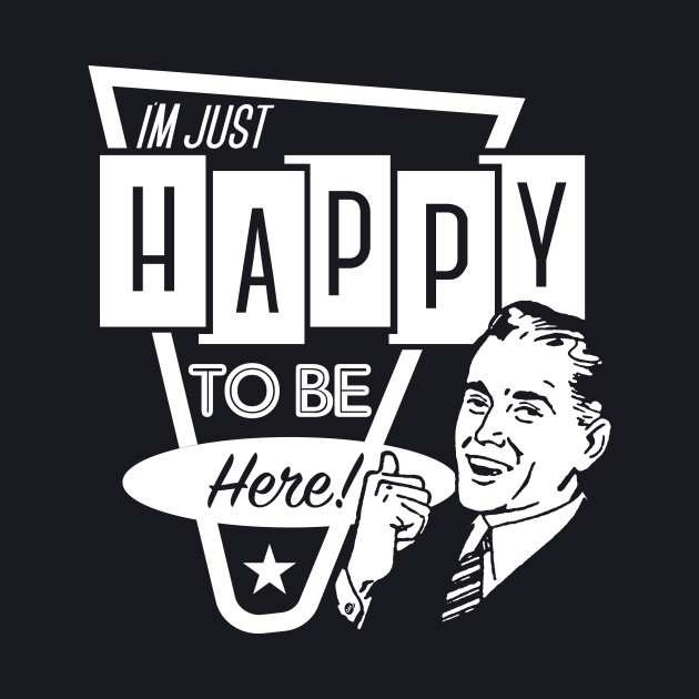 I'm Just Happy To Be Here