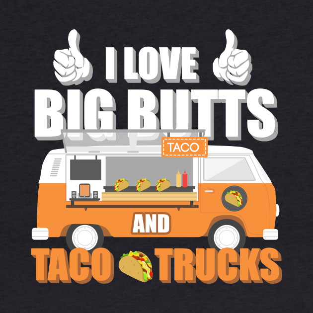 I Love Big Butts And Taco Trucks
