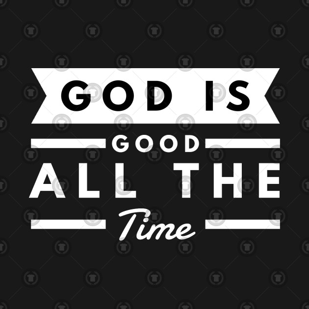 God Is Good All The Time God Is Good All The Time T Shirt