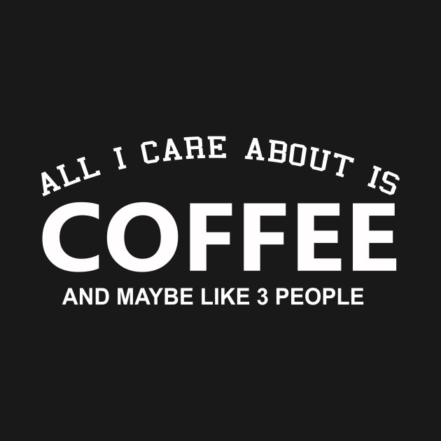 All  I Care About Is  Coffee  And Like Maybe 3 People