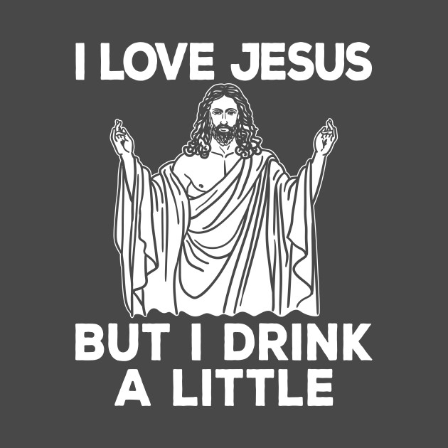 Jesus Shirt - I Love Jesus but I Drink a Little
