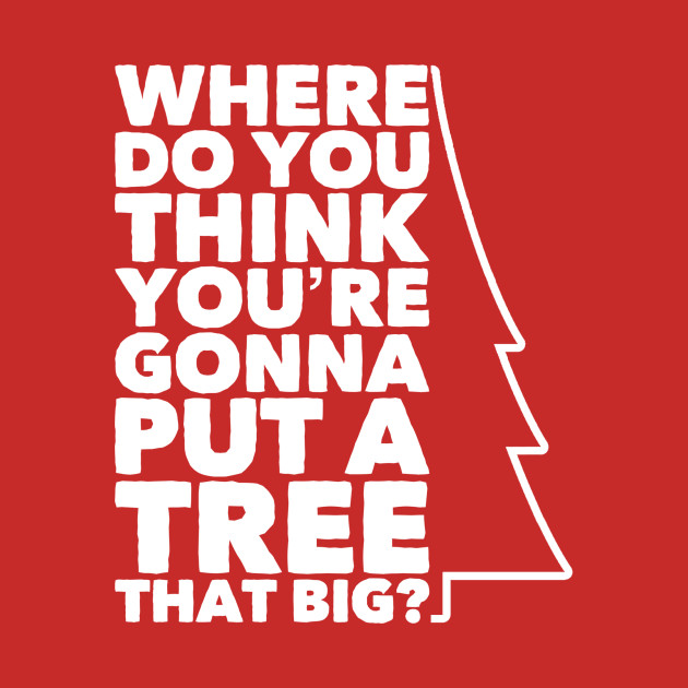 Where Do You Think You're Gonna Put a Tree that Big?