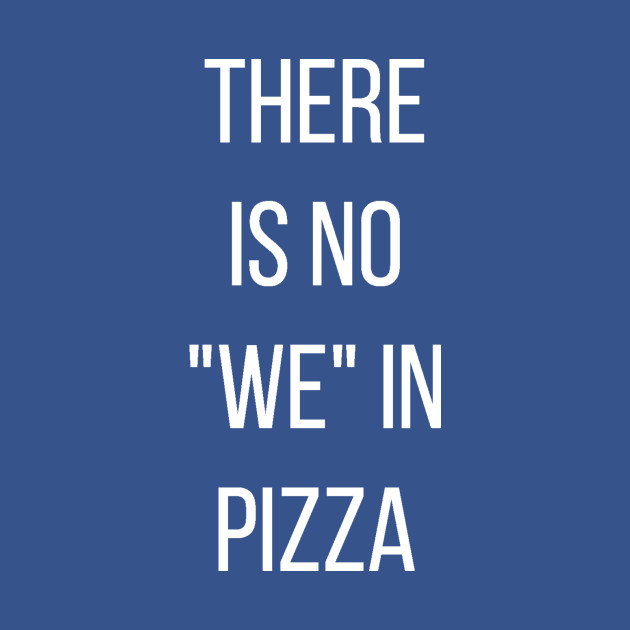 Funny Pizza Quotes THERE IS NO