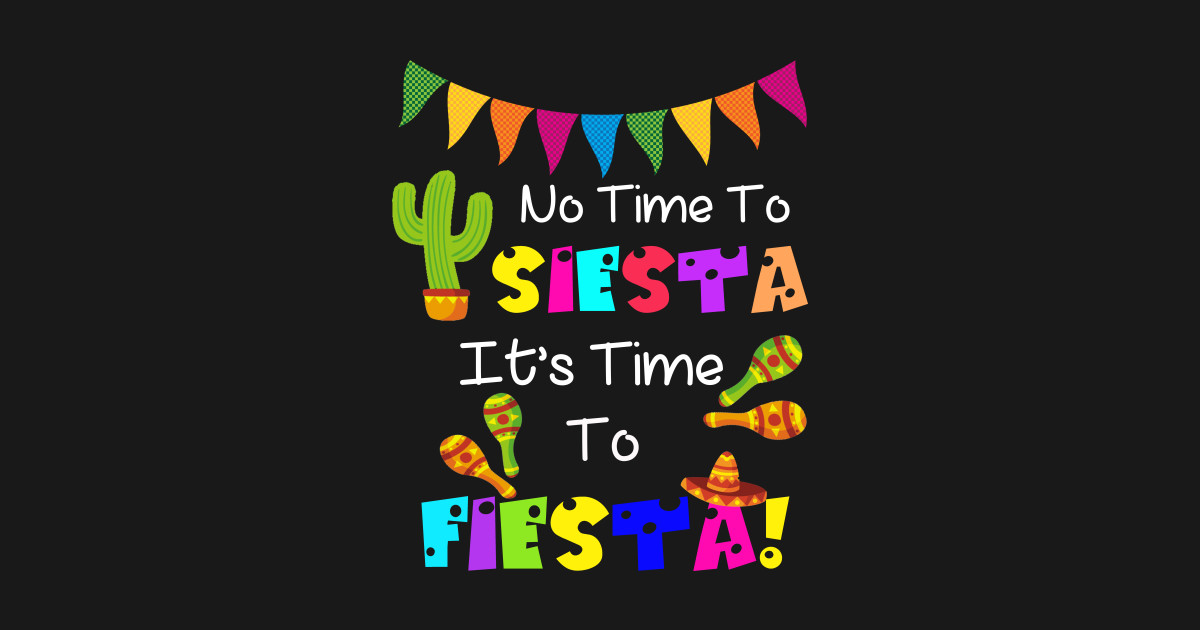 43b9641ae653 No Time To Siesta It's Time To Fiesta Funny Party T-Shirt - Fiesta - T-Shirt  | TeePublic