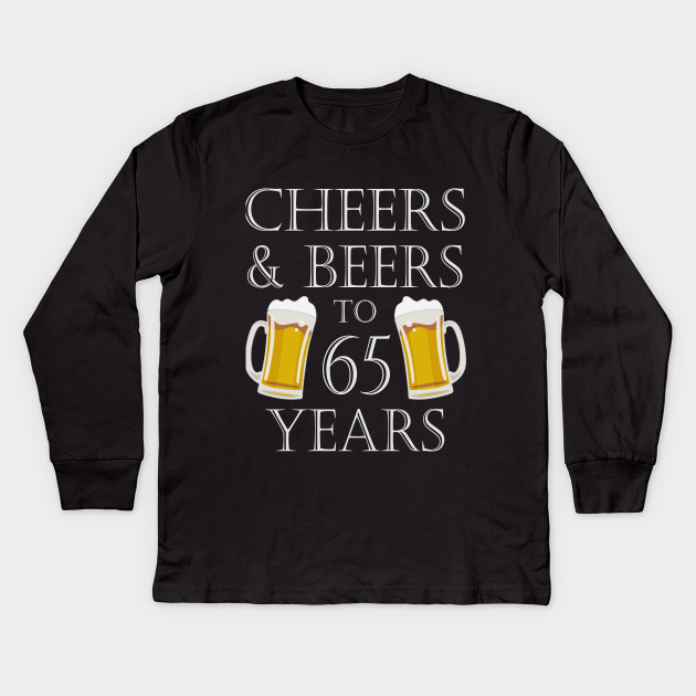 Cheers And Beers To 65 Years 65th Birthday Gift Kids Long Sleeve T Shirt