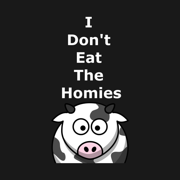 I Don't Eat The Homies