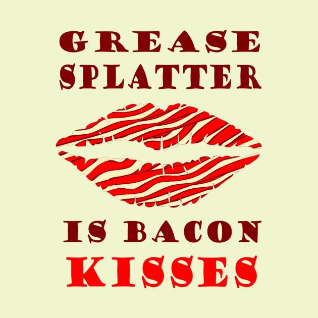 Grease Splatter is Bacon Kisses