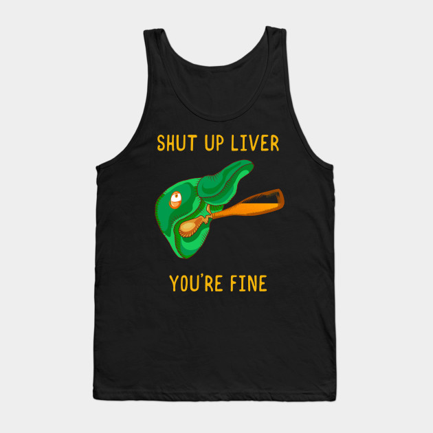 Shut Up Liver You're Fine Funny St.Patrick Patty Day Tank Top