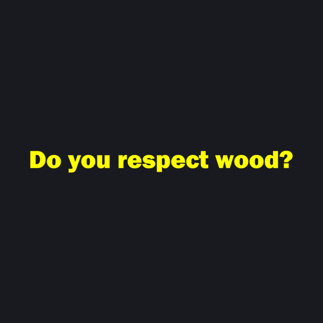 """""""Do you respect wood?"""" - Larry David"""