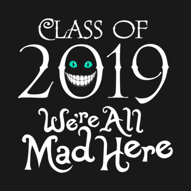 Class 2019 We're All Mad Here Funny Tshirt