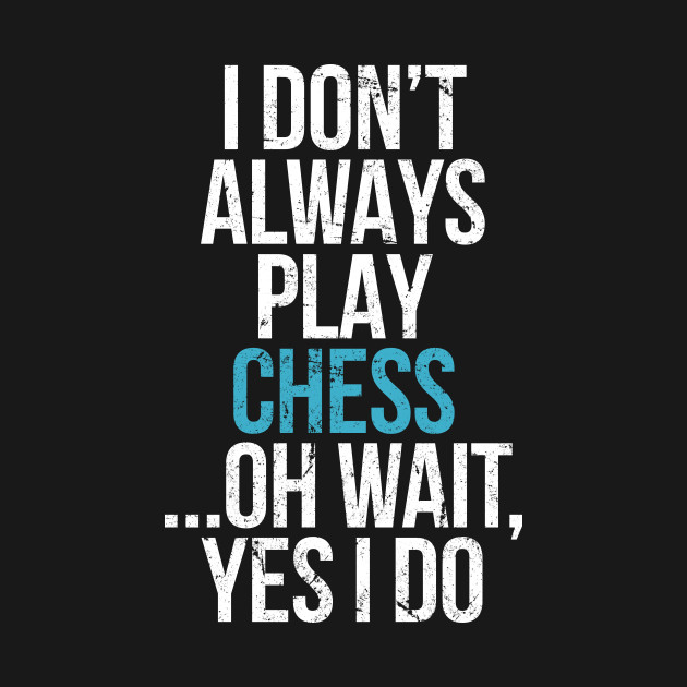 I don't always play chess
