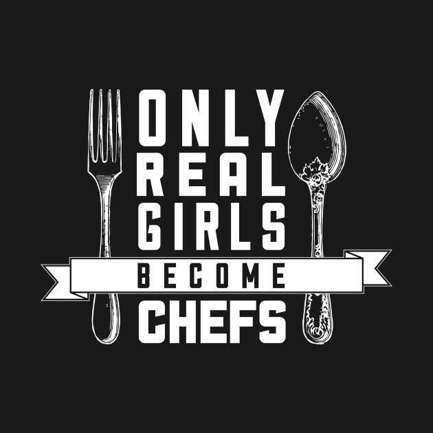 Only Real Girls Become Chefs - Chef