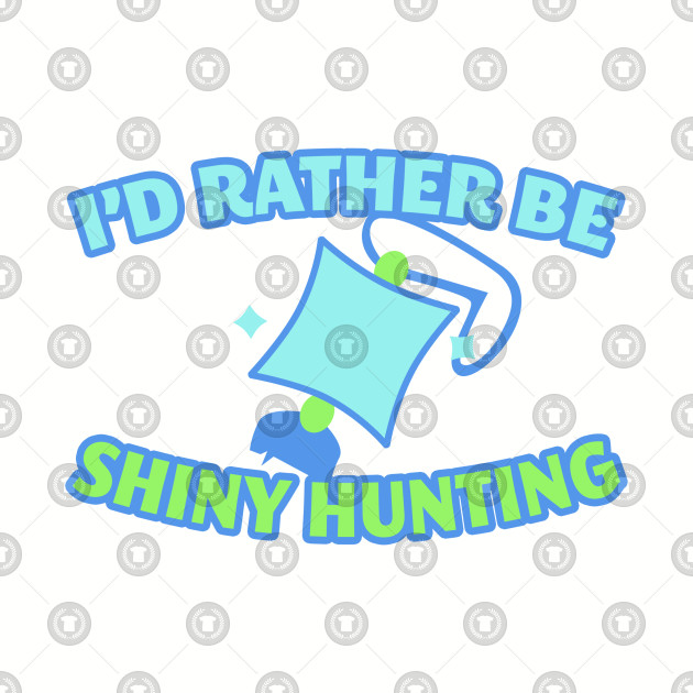 I'd Rather Be Shiny Hunting