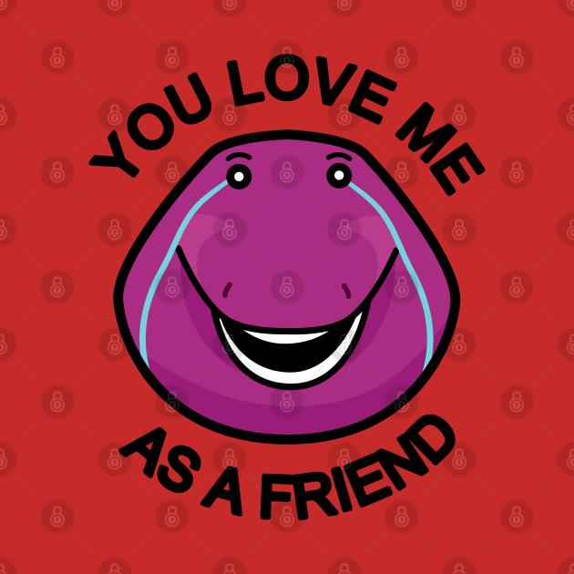 You Love Me As A Friend